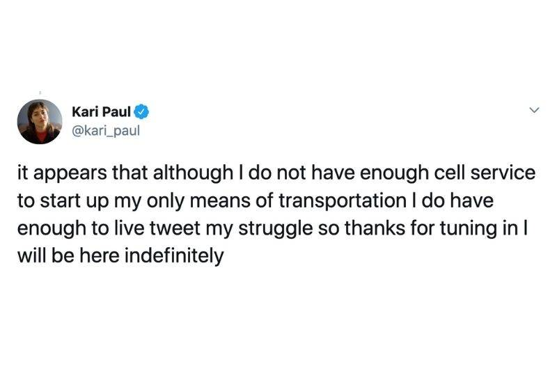 Tweet: It appears that although I do not have enough cell service to start up my only means of transportation I do have enough to live tweet my struggle so thanks for turning in I will be here indefinitely