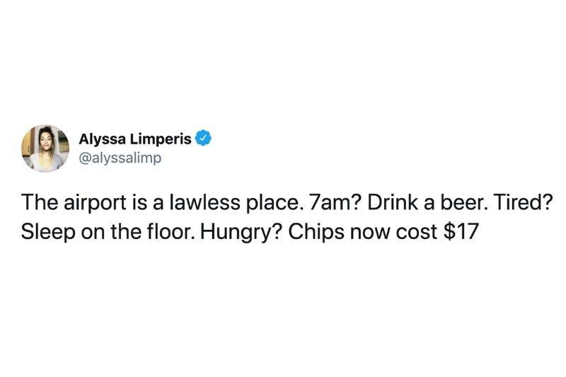 Tweet: The airport is a lawless place. 7am? Drink a beer. Tired? Sleep on the floor. Hungry? Chips now cost $17.