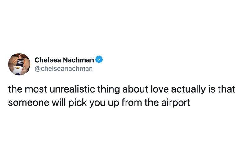 Tweet: the most unrealistic thing about love actually is that someone will pick you up from the airport