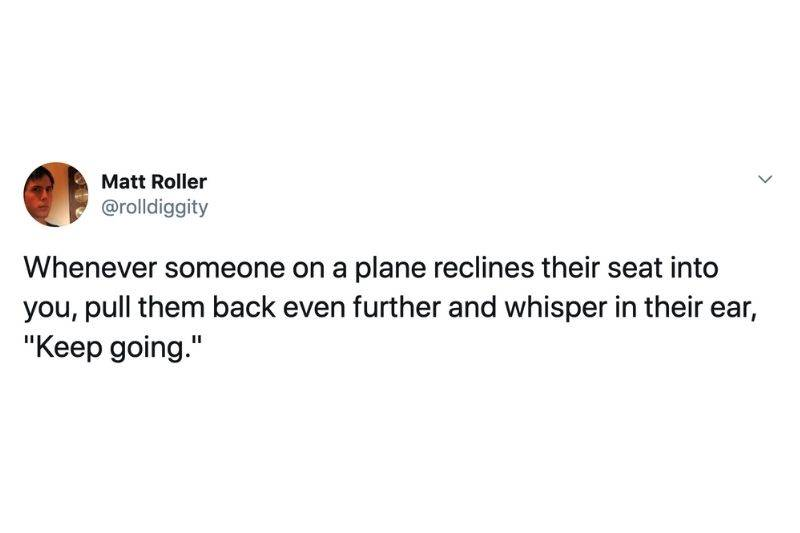 Tweet: Whenever someone on a plane reclines their seat into you, pull them back even further and whisper in their ear,