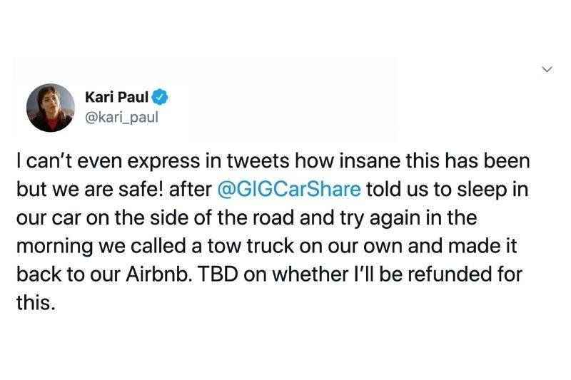 Tweet: I can't even express in tweets how insane this has been but we are safe! After GIG car share told us to sleep in our car on the side of the road and try again in the morning we called a tow truck on our own and made it back to our Airbnb. TBD on whether I'll be refunded for this.