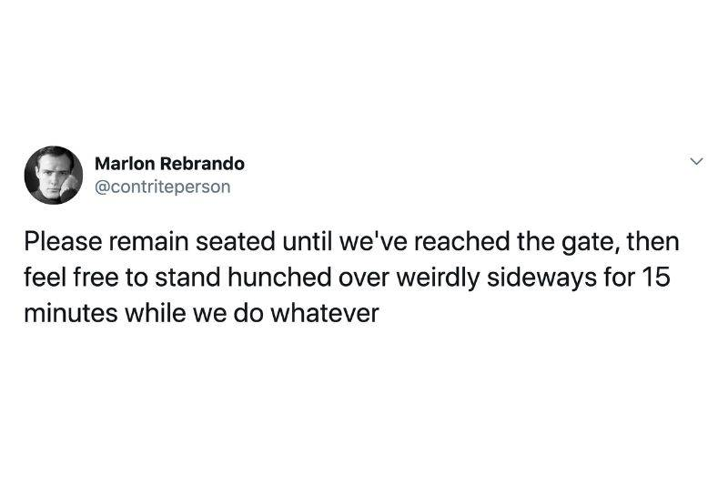 Tweet: Please remain seated until we've reached the gate, then feel free to stand hunched over weirdly sideways for 15 minutes while we do whatever
