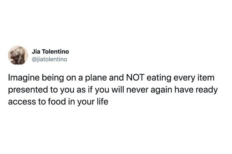 Tweet: Imagine being on a plane and NOT eating every item presented to you as if you will never again have ready access to food in your life